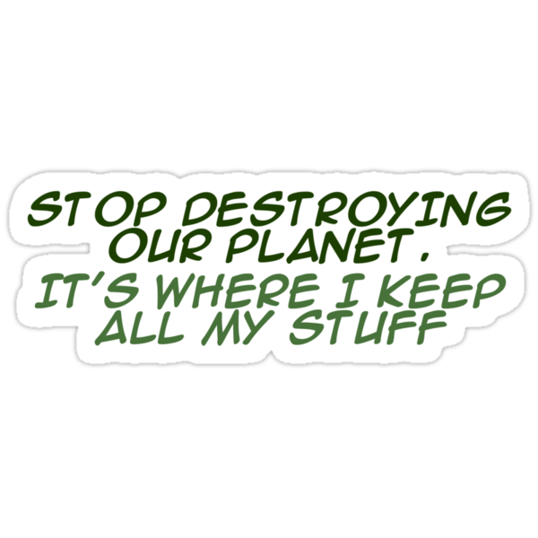 `Stop destroying our planet. It's where I keep all my stuff. by digerati