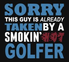 Sorry This Guy Is Already Taken By A Smokin Hot Golfer - Unisex Tshirt by crazyshirts2015