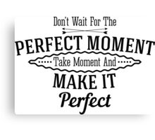 Don't wait for the perfect moment take moment and make it perfect Canvas Print