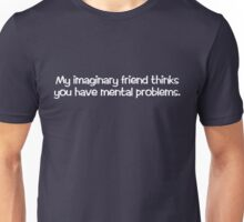 My imaginary friend thinks you have mental problems. Unisex T-Shirt