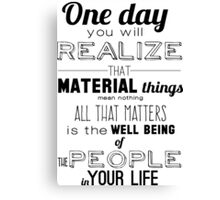 One day you will realize that material things mean nothing all that matters is the well being of the people in your life Canvas Print
