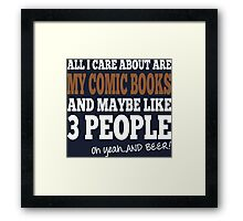 All I Care About Are My Comic Books And Maybe Like 3 People Oh Yeah And Beer Framed Print