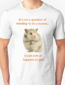 It's Not a Question of WANTING to Be a Mouse... T-Shirt