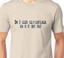 Do I seem self-centered, or is it just me? Unisex T-Shirt