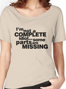 I'm not a complete idiot... some parts are missing. Women's Relaxed Fit T-Shirt