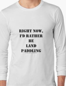 Right Now, I'd Rather Be Land Paddling - Black Text Long Sleeve T-Shirt