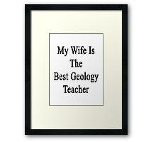 My Wife Is The Best Geology Teacher  Framed Print