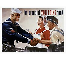 I'm Proud Of You Folks Too -- WWII Poster Photographic Print