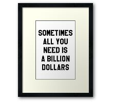 Sometimes All You Need is a Billion Dollars - Hipster/Funny/Meme Typography Framed Print