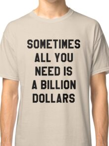 Sometimes All You Need is a Billion Dollars - Hipster/Funny/Meme Typography Classic T-Shirt