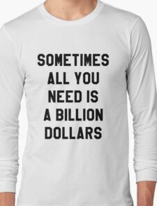 Sometimes All You Need is a Billion Dollars - Hipster/Funny/Meme Typography Long Sleeve T-Shirt
