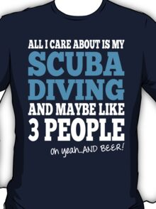 All I Care About Is Scuba Diving And Maybe Like 3 People Oh Yeah And Beer T-Shirt