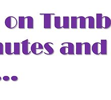 I'll go on Tumblr for 5 more minuites then work.... by TinyWolf