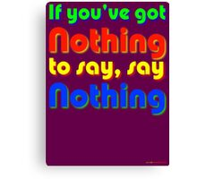 If You've Got Nothing To Say, Say Nothing Canvas Print