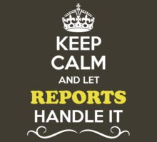Keep Calm and Let REPORTS Handle it by yourname