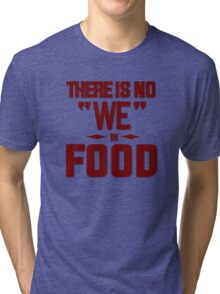 There is no we in food Tri-blend T-Shirt