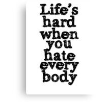 Life's hard when you hate everybody Canvas Print
