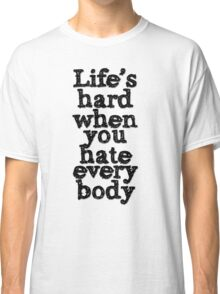 Life's hard when you hate everybody Classic T-Shirt