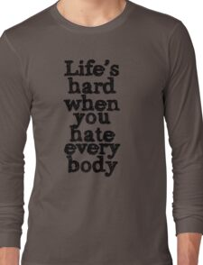 Life's hard when you hate everybody Long Sleeve T-Shirt