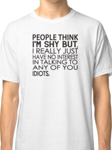 People think I'm shy but I just have no interest in talking to any of you idiots Classic T-Shirt