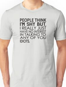 People think I'm shy but I just have no interest in talking to any of you idiots Unisex T-Shirt