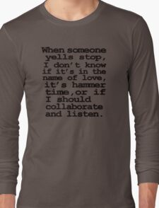 When someone yells stop, I don't know whether it's in the name of love, if it's hammer time, or if I should collaborate and listen Long Sleeve T-Shirt
