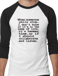 When someone yells stop, I don't know whether it's in the name of love, if it's hammer time, or if I should collaborate and listen Men's Baseball ¾ T-Shirt