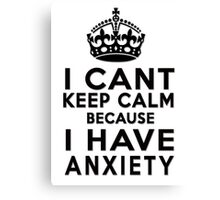 I can't keep calm because I have anxiety Canvas Print
