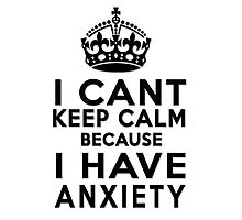 I can't keep calm because I have anxiety Photographic Print