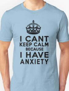 I can't keep calm because I have anxiety T-Shirt