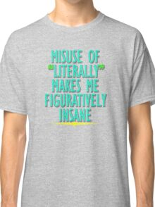 Misuse of Literally Makes Me Figuratively Insane Classic T-Shirt