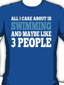 All I Care About Is Swimming And Maybe Like 3 People T-Shirt