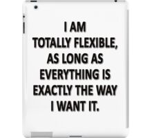 As Long As Everything Is Exactly The Way That I Want It, I Am Totally Flexible.  iPad Case/Skin