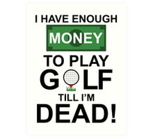 I HAVE ENOUGH MONEY TO PLAY GOLF TILL I'M DEAD Art Print