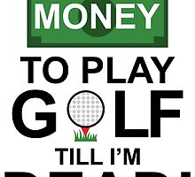 I HAVE ENOUGH MONEY TO PLAY GOLF TILL I'M DEAD by Magnatron