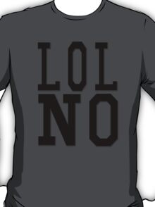 LOL NO T-Shirt