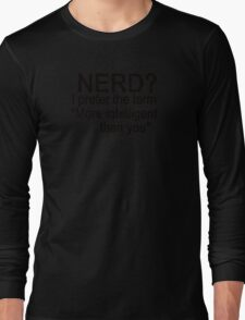 Nerd? I prefer the term more intelligent than you Long Sleeve T-Shirt