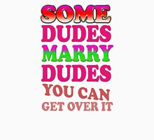 Some dudes marry dudes you can get over it Unisex T-Shirt