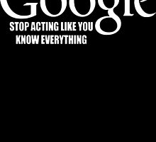 Unless Your Name Is Google Stop Acting Like Know Everything  by rara25