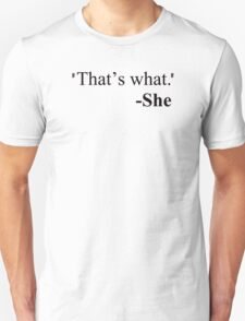 """""""That's what."""" - She T-Shirt"""