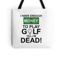 I HAVE ENOUGH MONEY TO PLAY GOLF TILL I'M DEAD Tote Bag