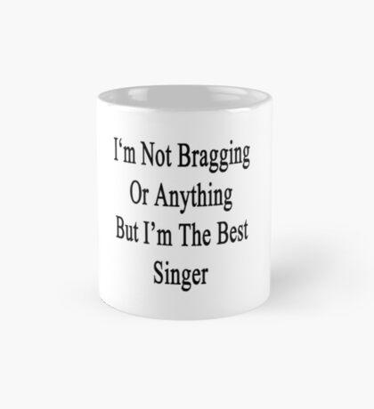 I'm Not Bragging Or Anything But I'm The Best Singer  Mug