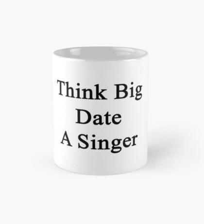 Think Big Date A Singer  Mug