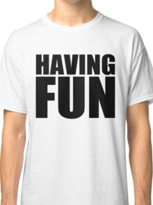 Having Fun! Classic T-Shirt