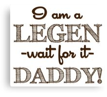 How I Met Your Mother - I am a Legen-daddy! Canvas Print