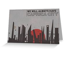 We will always have Caprica City Greeting Card