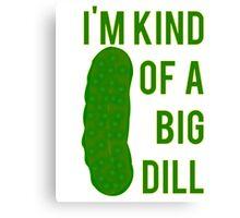 Im Kind Of A Big Dill Canvas Print
