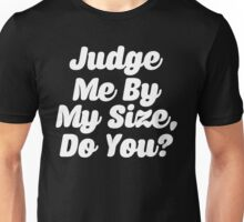 Judge Me By My Size Do You Unisex T-Shirt