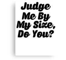 Judge Me By My Size Do You Canvas Print