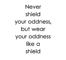 Never shield your oddness, but wear your oddness like a shield by sandraklasson